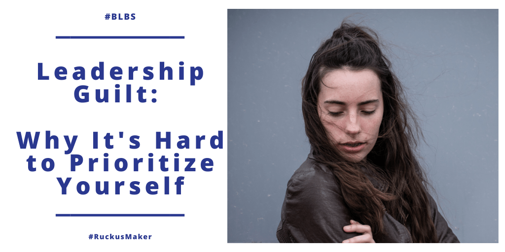 Leadership Guilt: Why It's So Hard to Prioritize Yourself